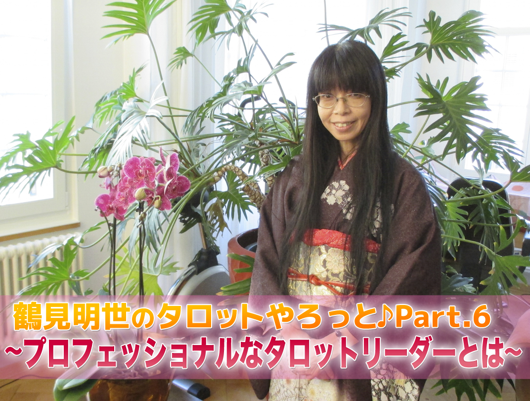 鶴見明世のタロットやろっと♪ Part.6 〜プロフェッショナルなタロットリーダーとは〜
